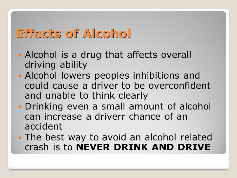 Effects of Alcohol Alcohol is a drug that affects overall driving ability Alcohol lowers peoples inhibitions and could cause a driver to be overconfid