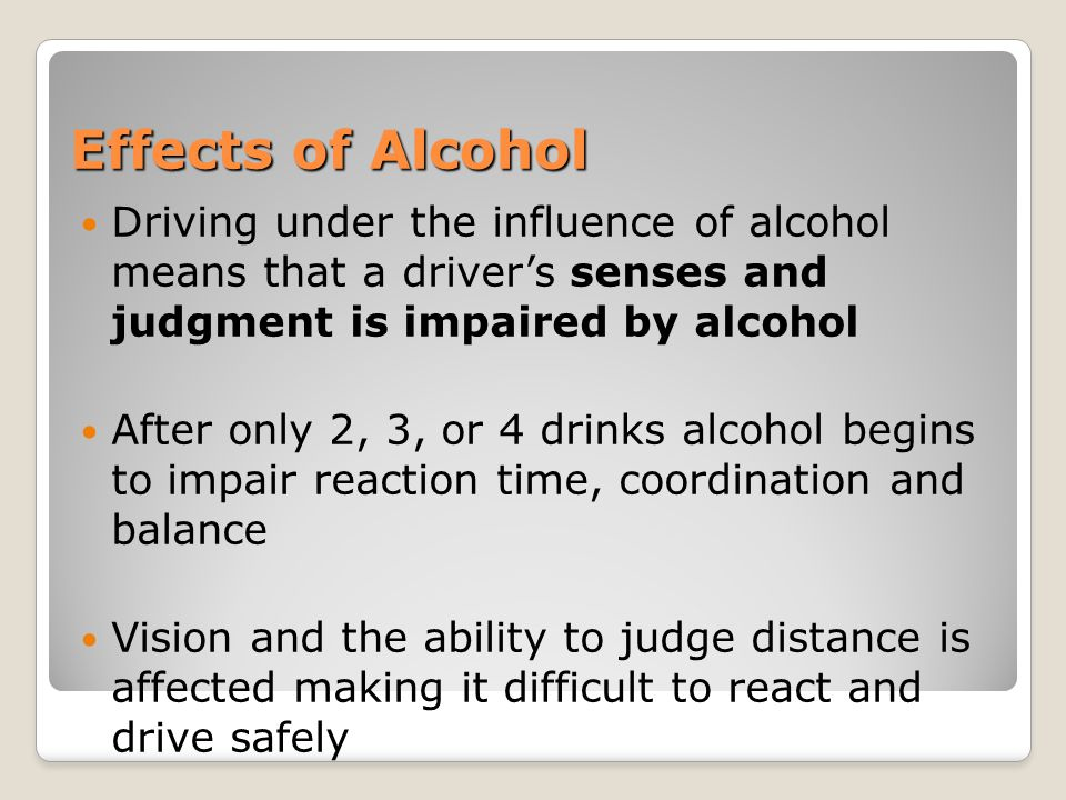 Effects of Alcohol Driving under the influence of alcohol means that a driver's senses and judgment is impaired by alcohol After only 2, 3, or 4 drink