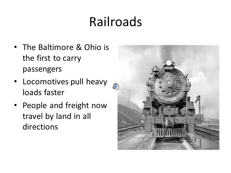 Railroads The Baltimore & Ohio is the first to carry passengers Locomotives pull heavy loads faster People and freight now travel by land in all directions