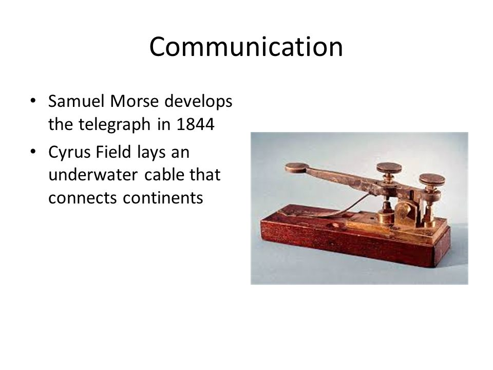 Communication Samuel Morse develops the telegraph in 1844 Cyrus Field lays an underwater cable that connects continents