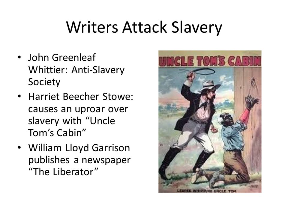 Writers Attack Slavery John Greenleaf Whittier: Anti-Slavery Society Harriet Beecher Stowe: causes an uproar over slavery with Uncle Tom's Cabin William Lloyd Garrison publishes a newspaper The Liberator