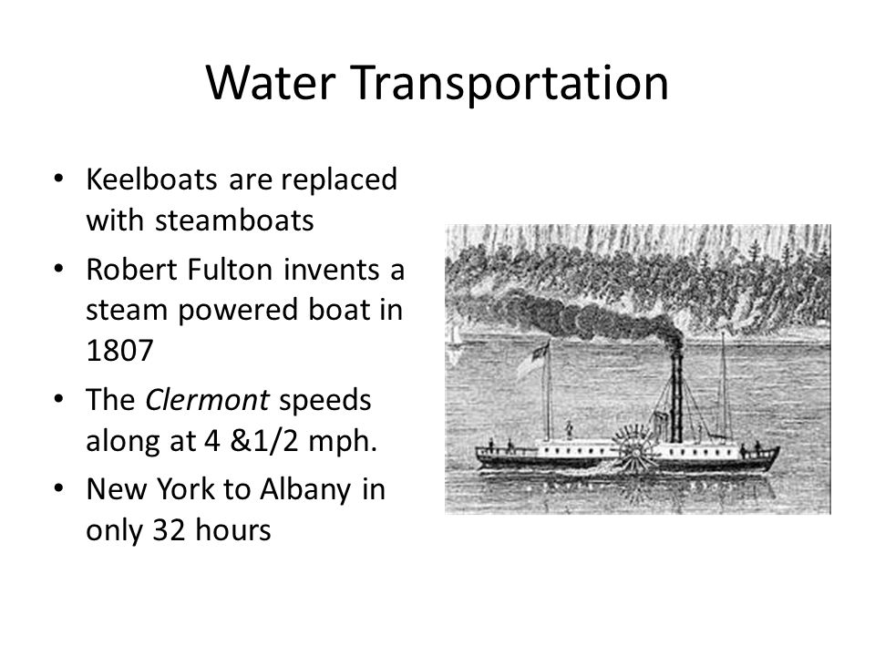 Water Transportation Keelboats are replaced with steamboats Robert Fulton invents a steam powered boat in 1807 The Clermont speeds along at 4 &1/2 mph.