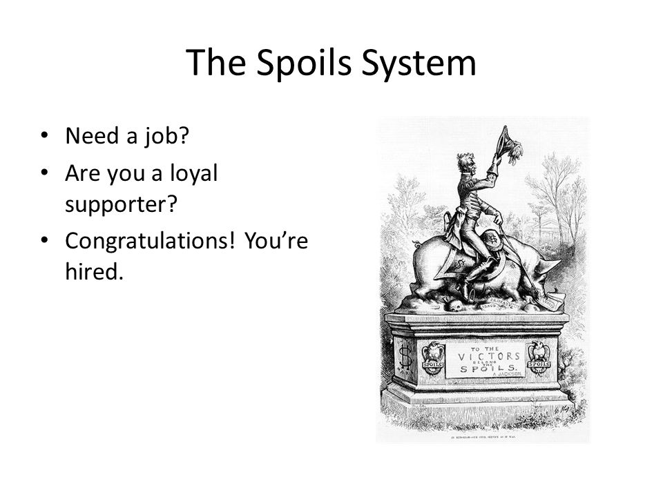 The Spoils System Need a job? Are you a loyal supporter? Congratulations! You're hired.