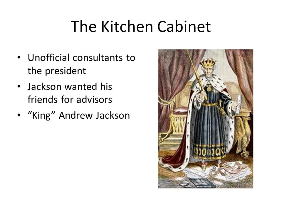 The Kitchen Cabinet Unofficial consultants to the president Jackson wanted his friends for advisors King Andrew Jackson