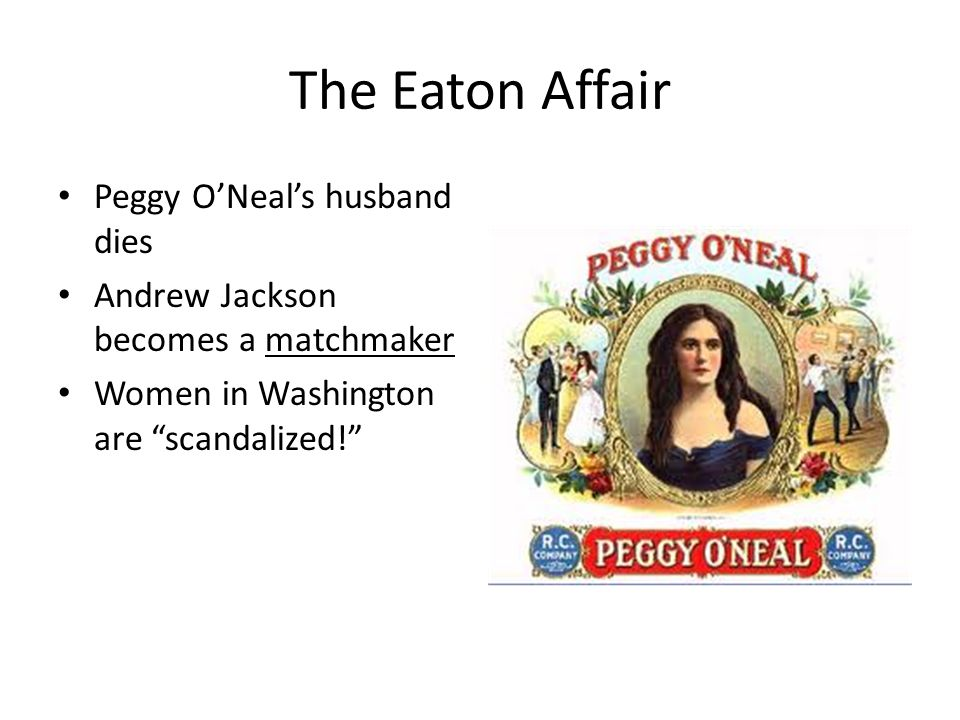 The Eaton Affair Peggy O'Neal's husband dies Andrew Jackson becomes a matchmaker Women in Washington are scandalized!