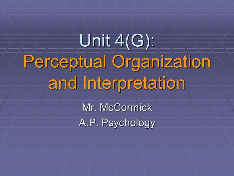 Unit 4(G): Perceptual Organization and Interpretation Mr. McCormick A.P. Psychology