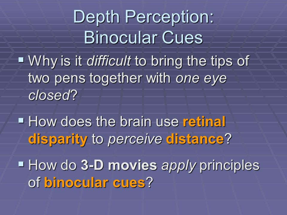 Depth Perception: Binocular Cues  Why is it difficult to bring the tips of two pens together with one eye closed?  How does the brain use retinal di