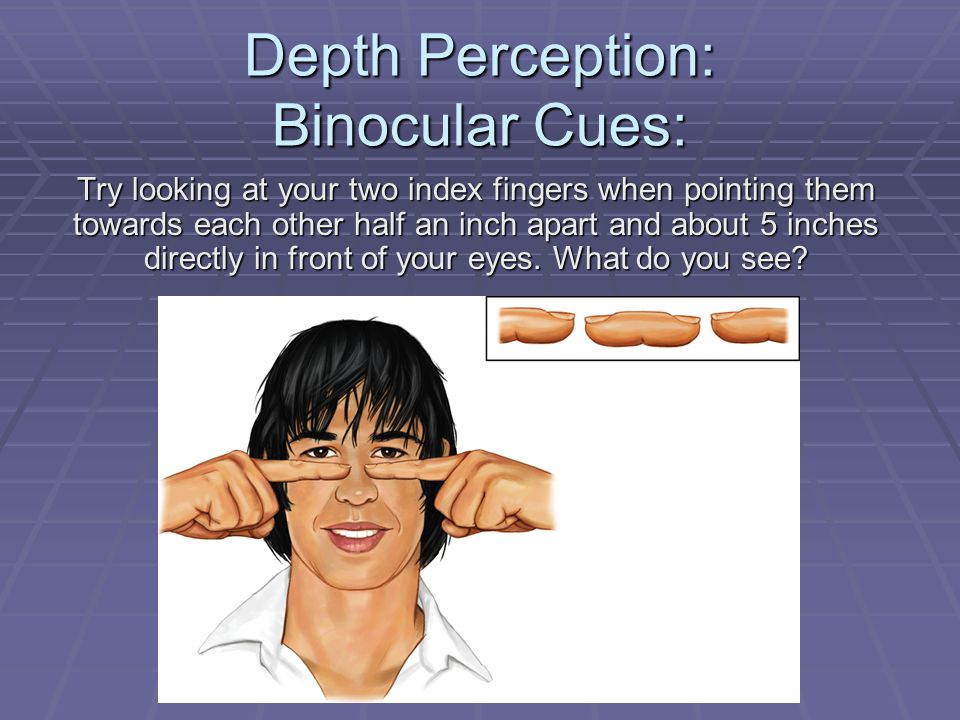 Depth Perception: Binocular Cues: Try looking at your two index fingers when pointing them towards each other half an inch apart and about 5 inches di