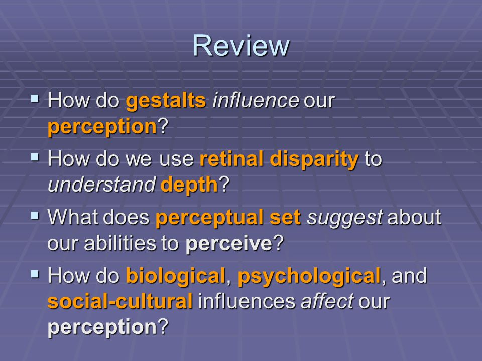 Review  How do gestalts influence our perception?  How do we use retinal disparity to understand depth?  What does perceptual set suggest about our