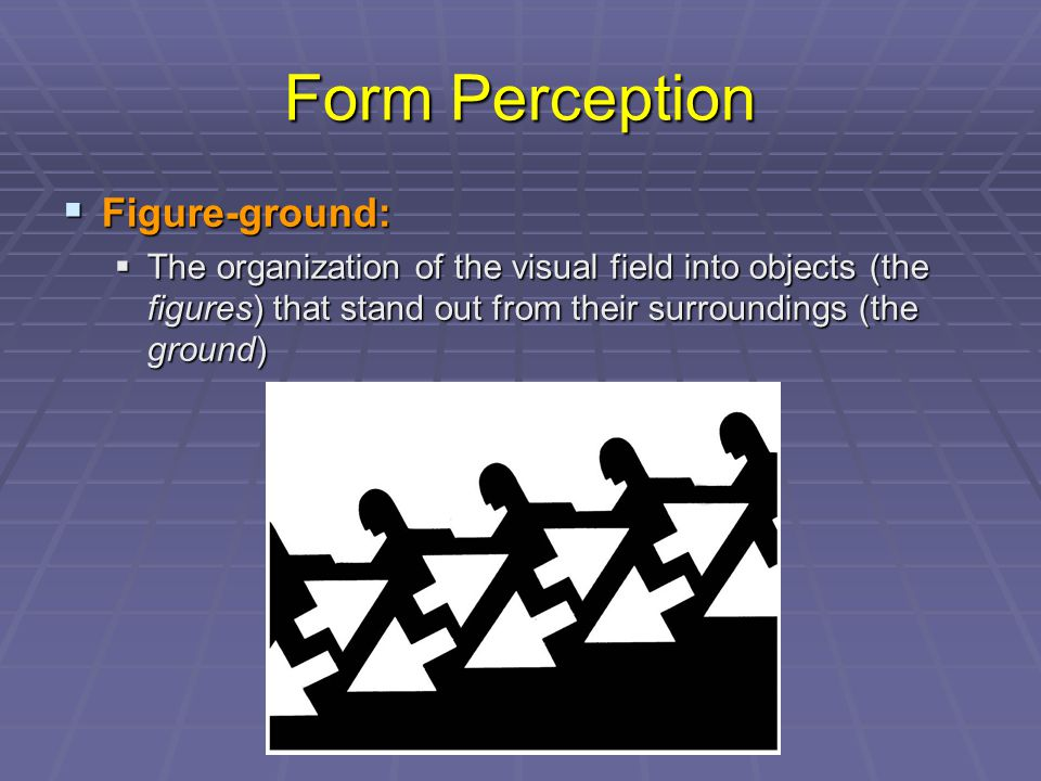 Form Perception  Figure-ground:  The organization of the visual field into objects (the figures) that stand out from their surroundings (the ground)