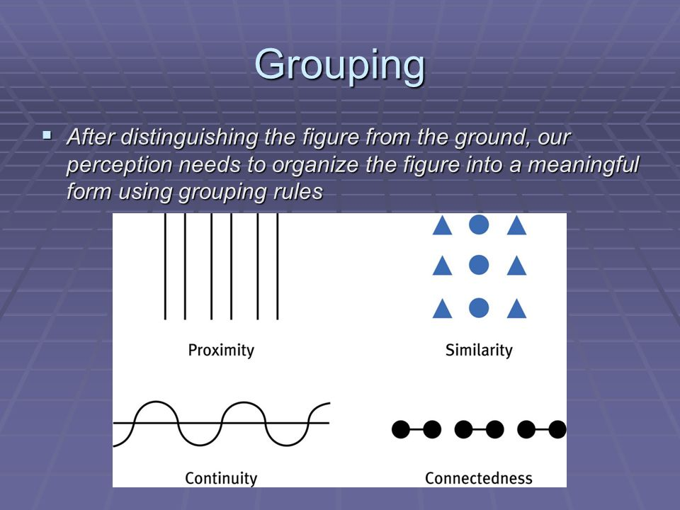 Grouping  After distinguishing the figure from the ground, our perception needs to organize the figure into a meaningful form using grouping rules