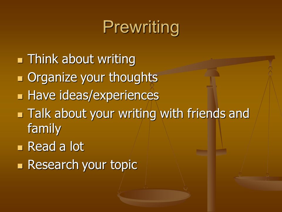 Prewriting Think about writing Think about writing Organize your thoughts Organize your thoughts Have ideas/experiences Have ideas/experiences Talk about your writing with friends and family Talk about your writing with friends and family Read a lot Read a lot Research your topic Research your topic