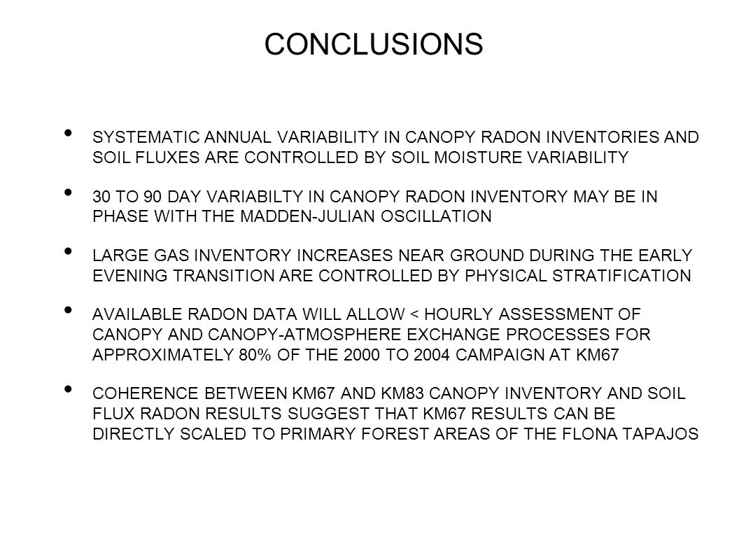 CONCLUSIONS SYSTEMATIC ANNUAL VARIABILITY IN CANOPY RADON INVENTORIES AND SOIL FLUXES ARE CONTROLLED BY SOIL MOISTURE VARIABILITY 30 TO 90 DAY VARIABILTY IN CANOPY RADON INVENTORY MAY BE IN PHASE WITH THE MADDEN-JULIAN OSCILLATION LARGE GAS INVENTORY INCREASES NEAR GROUND DURING THE EARLY EVENING TRANSITION ARE CONTROLLED BY PHYSICAL STRATIFICATION AVAILABLE RADON DATA WILL ALLOW < HOURLY ASSESSMENT OF CANOPY AND CANOPY-ATMOSPHERE EXCHANGE PROCESSES FOR APPROXIMATELY 80% OF THE 2000 TO 2004 CAMPAIGN AT KM67 COHERENCE BETWEEN KM67 AND KM83 CANOPY INVENTORY AND SOIL FLUX RADON RESULTS SUGGEST THAT KM67 RESULTS CAN BE DIRECTLY SCALED TO PRIMARY FOREST AREAS OF THE FLONA TAPAJOS