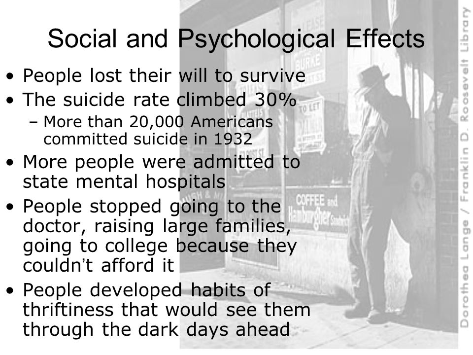 Social and Psychological Effects People lost their will to survive The suicide rate climbed 30% –More than 20,000 Americans committed suicide in 1932 More people were admitted to state mental hospitals People stopped going to the doctor, raising large families, going to college because they couldn't afford it People developed habits of thriftiness that would see them through the dark days ahead