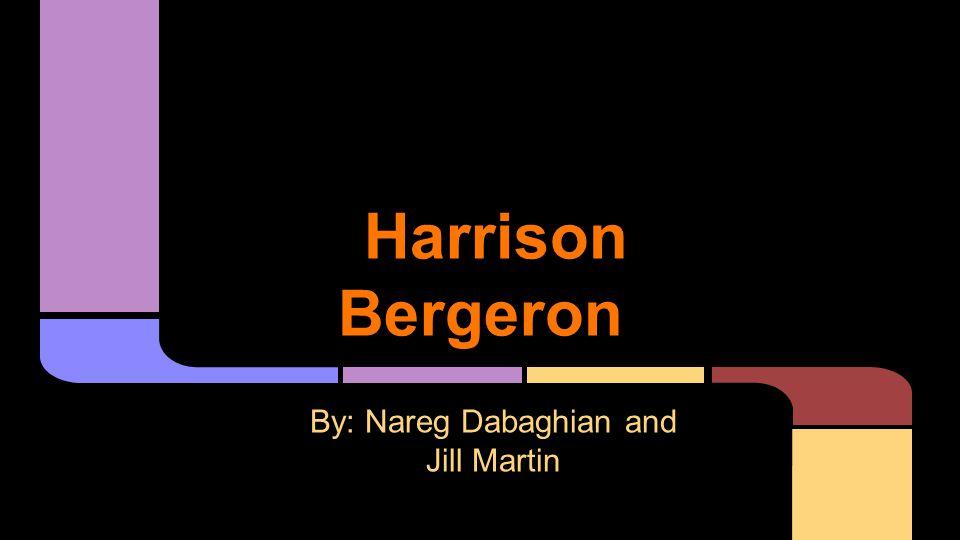 Harrison Bergeron By: Nareg Dabaghian and Jill Martin