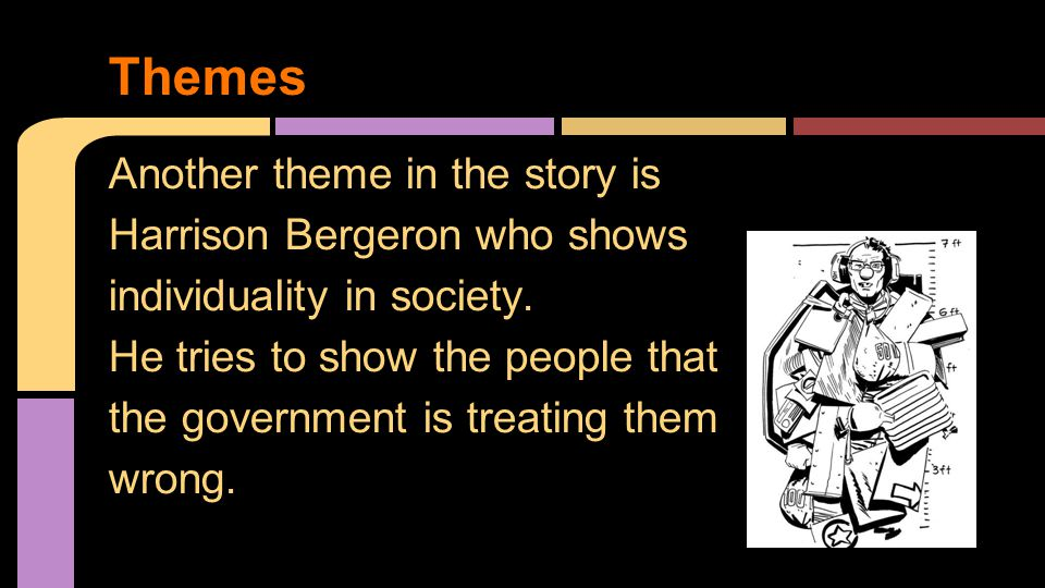 Another theme in the story is Harrison Bergeron who shows individuality in society. He tries to show the people that the government is treating them w
