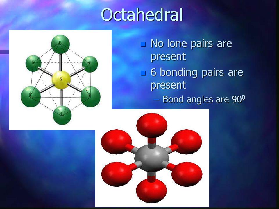 Octahedral n No lone pairs are present n 6 bonding pairs are present –Bond angles are 90 0