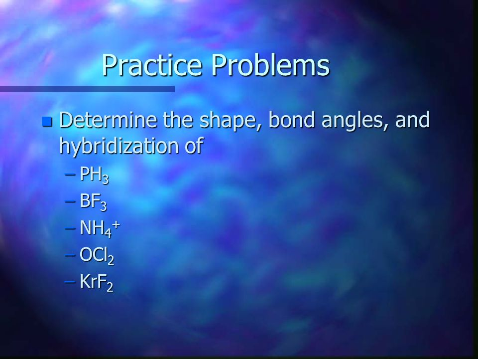 Practice Problems n Determine the shape, bond angles, and hybridization of –PH 3 –BF 3 –NH 4 + –OCl 2 –KrF 2