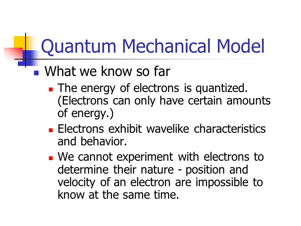 Quantum Mechanical Model What we know so far The energy of electrons is quantized.