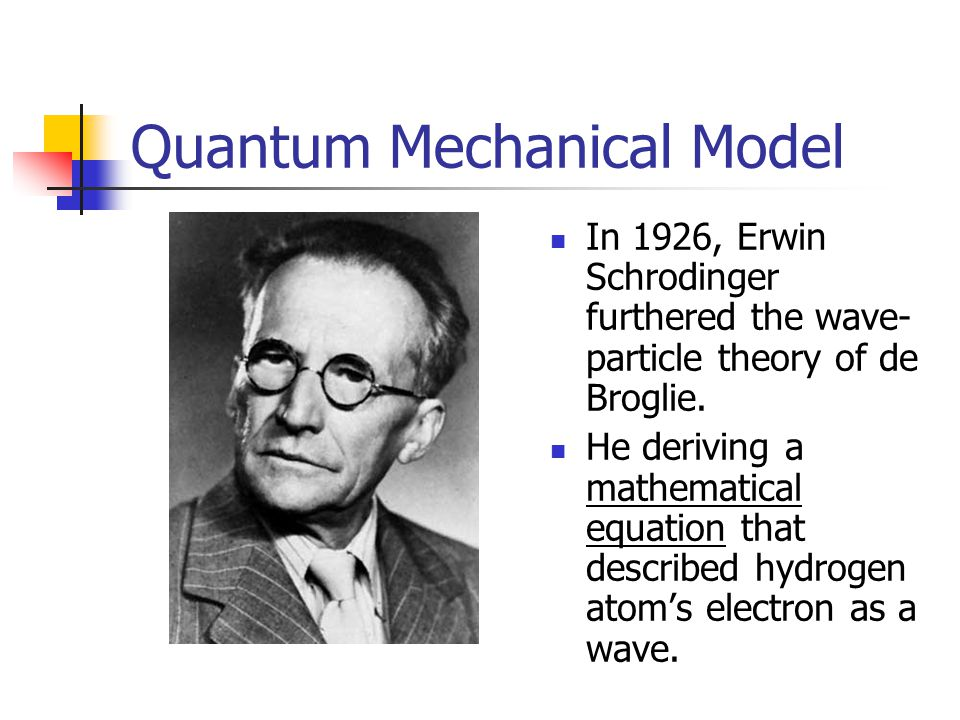 Quantum Mechanical Model In 1926, Erwin Schrodinger furthered the wave- particle theory of de Broglie.