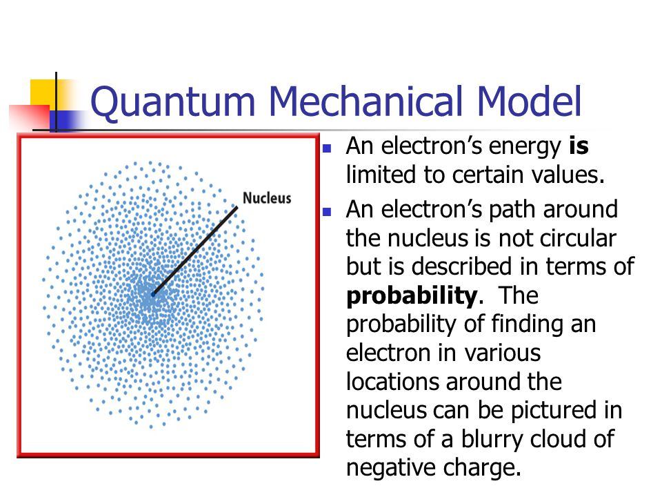 Quantum Mechanical Model An electron's energy is limited to certain values.