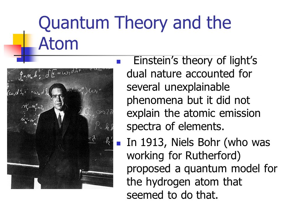 Quantum Theory and the Atom Einstein's theory of light's dual nature accounted for several unexplainable phenomena but it did not explain the atomic emission spectra of elements.
