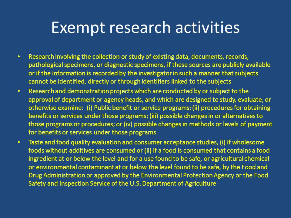 Exempt research activities Research involving the collection or study of existing data, documents, records, pathological specimens, or diagnostic specimens, if these sources are publicly available or if the information is recorded by the investigator in such a manner that subjects cannot be identified, directly or through identifiers linked to the subjects Research and demonstration projects which are conducted by or subject to the approval of department or agency heads, and which are designed to study, evaluate, or otherwise examine: (i) Public benefit or service programs; (ii) procedures for obtaining benefits or services under those programs; (iii) possible changes in or alternatives to those programs or procedures; or (iv) possible changes in methods or levels of payment for benefits or services under those programs Taste and food quality evaluation and consumer acceptance studies, (i) if wholesome foods without additives are consumed or (ii) if a food is consumed that contains a food ingredient at or below the level and for a use found to be safe, or agricultural chemical or environmental contaminant at or below the level found to be safe, by the Food and Drug Administration or approved by the Environmental Protection Agency or the Food Safety and Inspection Service of the U.S.