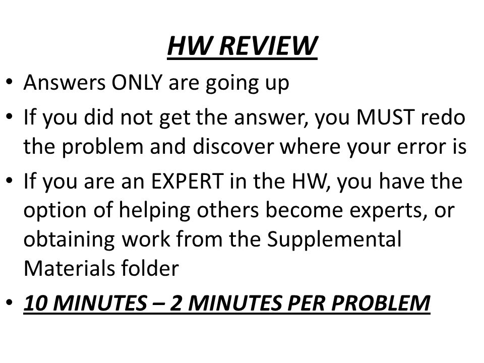HW REVIEW Answers ONLY are going up If you did not get the answer, you MUST redo the problem and discover where your error is If you are an EXPERT in the HW, you have the option of helping others become experts, or obtaining work from the Supplemental Materials folder 10 MINUTES – 2 MINUTES PER PROBLEM