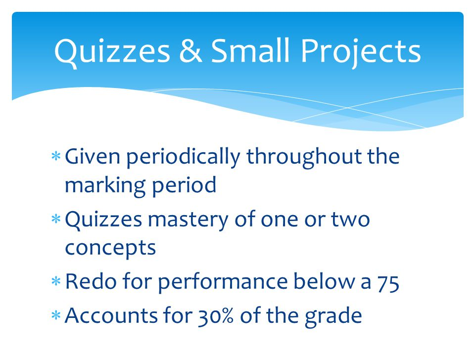  Given periodically throughout the marking period  Quizzes mastery of one or two concepts  Redo for performance below a 75  Accounts for 30% of the grade Quizzes & Small Projects