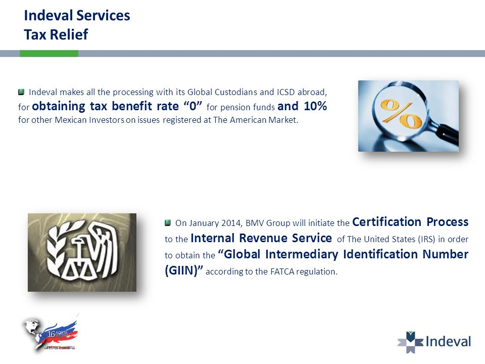 Indeval makes all the processing with its Global Custodians and ICSD abroad, for obtaining tax benefit rate 0 for pension funds and 10% for other Mexican Investors on issues registered at The American Market.