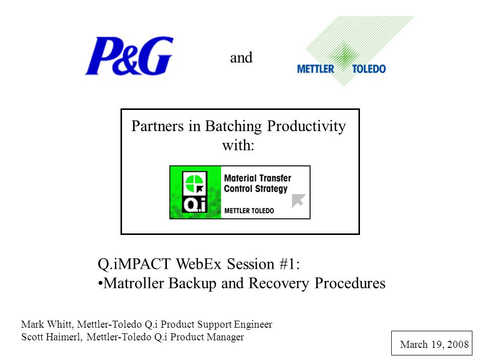 and Partners in Batching Productivity with: Q.iMPACT WebEx Session #1: Matroller Backup and Recovery Procedures Mark Whitt, Mettler-Toledo Q.i Product Support Engineer Scott Haimerl, Mettler-Toledo Q.i Product Manager March 19, 2008