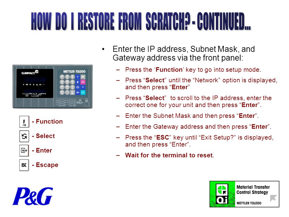 Enter the IP address, Subnet Mask, and Gateway address via the front panel: –Press the 'Function' key to go into setup mode.