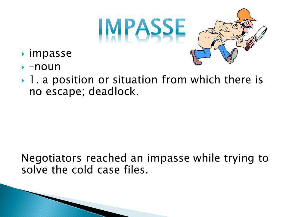  impasse  –noun  1. a position or situation from which there is no escape; deadlock. Negotiators reached an impasse while trying to solve the cold