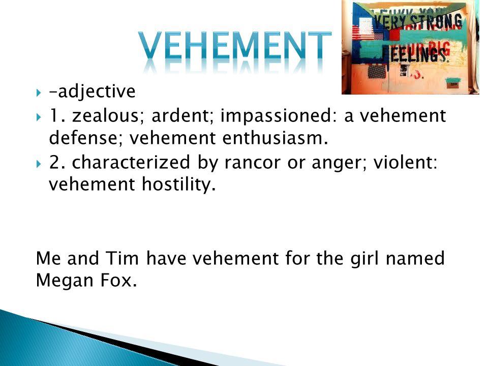  –adjective  1. zealous; ardent; impassioned: a vehement defense; vehement enthusiasm.