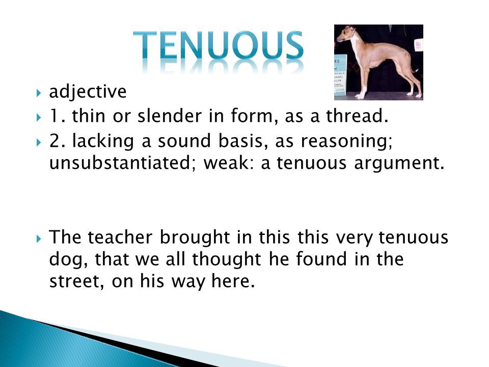  adjective  1. thin or slender in form, as a thread.  2. lacking a sound basis, as reasoning; unsubstantiated; weak: a tenuous argument.  The teac