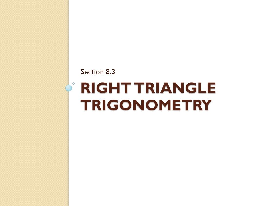 RIGHT TRIANGLE TRIGONOMETRY Section 8.3