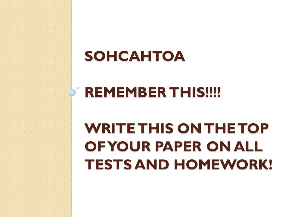 SOHCAHTOA REMEMBER THIS!!!! WRITE THIS ON THE TOP OF YOUR PAPER ON ALL TESTS AND HOMEWORK!
