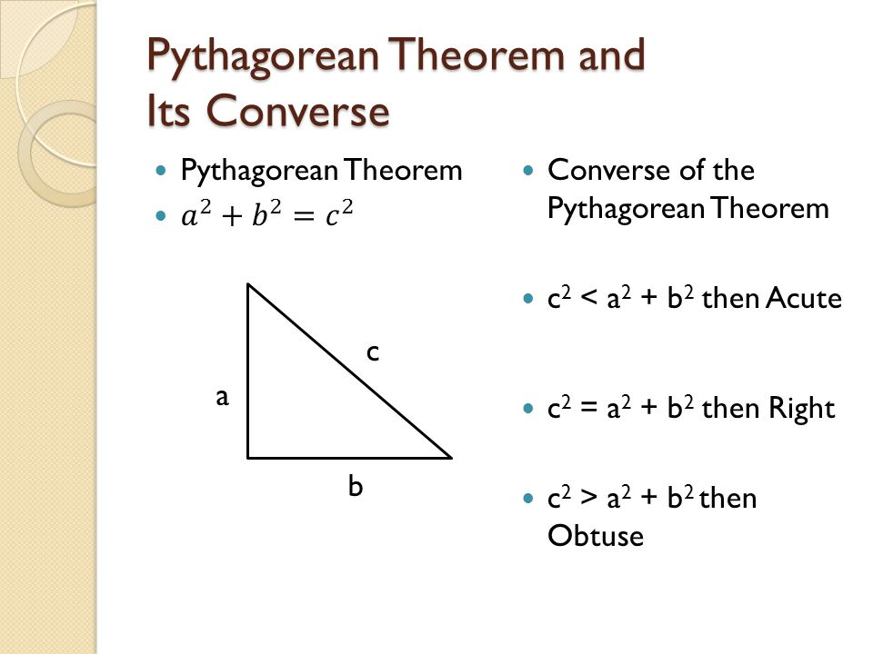 Pythagorean Theorem and Its Converse Converse of the Pythagorean Theorem c 2 < a 2 + b 2 then Acute c 2 = a 2 + b 2 then Right c 2 > a 2 + b 2 then Ob
