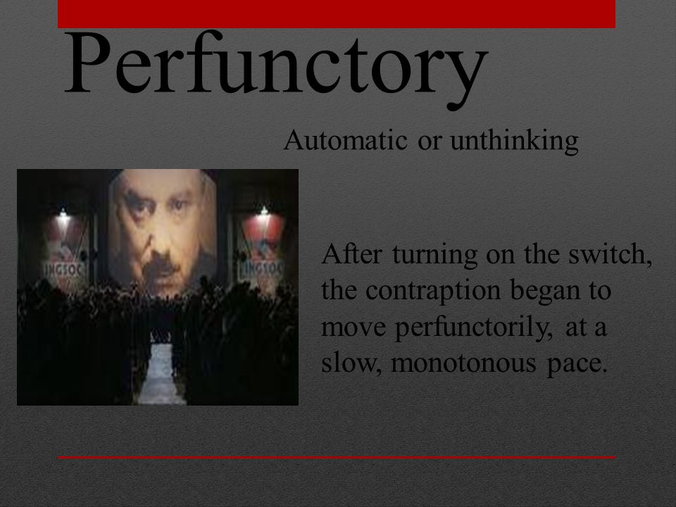 Perfunctory Automatic or unthinking After turning on the switch, the contraption began to move perfunctorily, at a slow, monotonous pace.