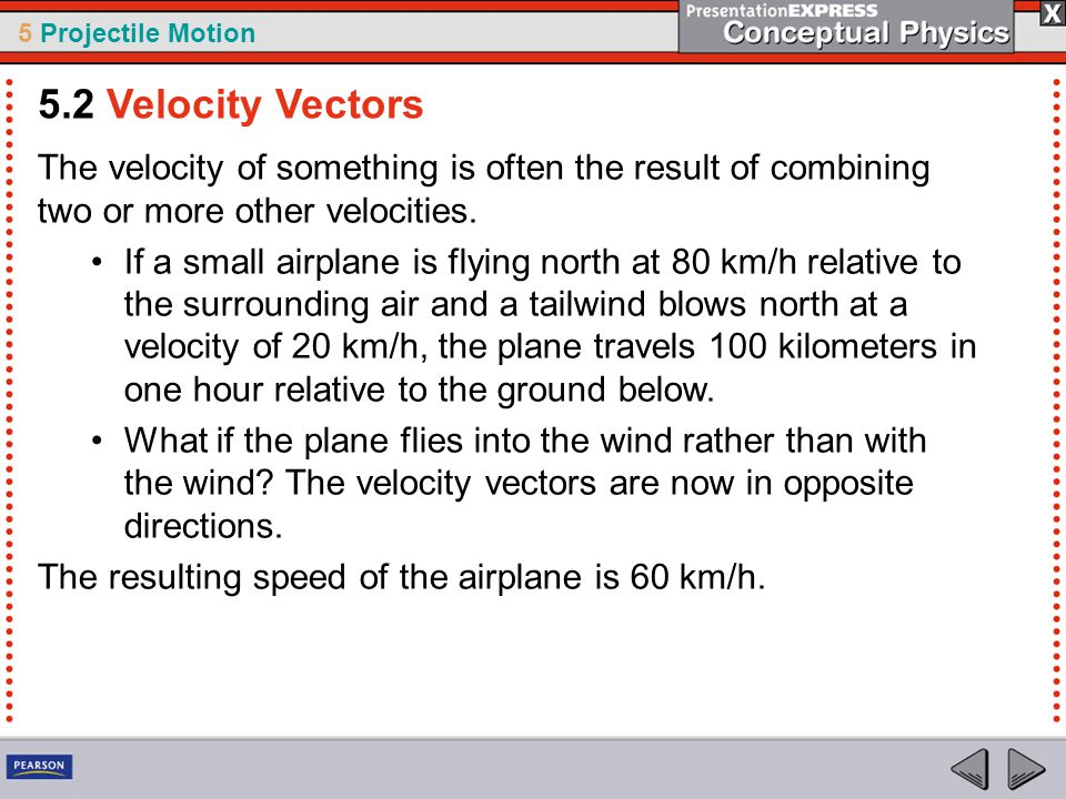 5 Projectile Motion The velocity of something is often the result of combining two or more other velocities. If a small airplane is flying north at 80