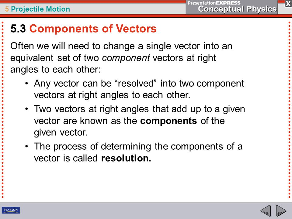 5 Projectile Motion Often we will need to change a single vector into an equivalent set of two component vectors at right angles to each other: Any ve