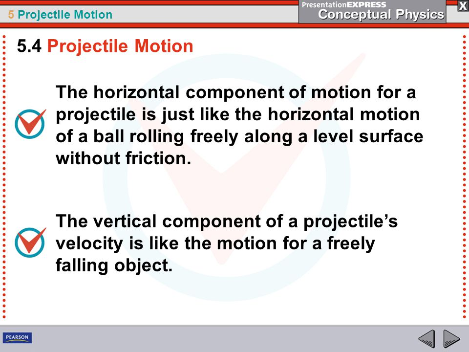5 Projectile Motion The horizontal component of motion for a projectile is just like the horizontal motion of a ball rolling freely along a level surf