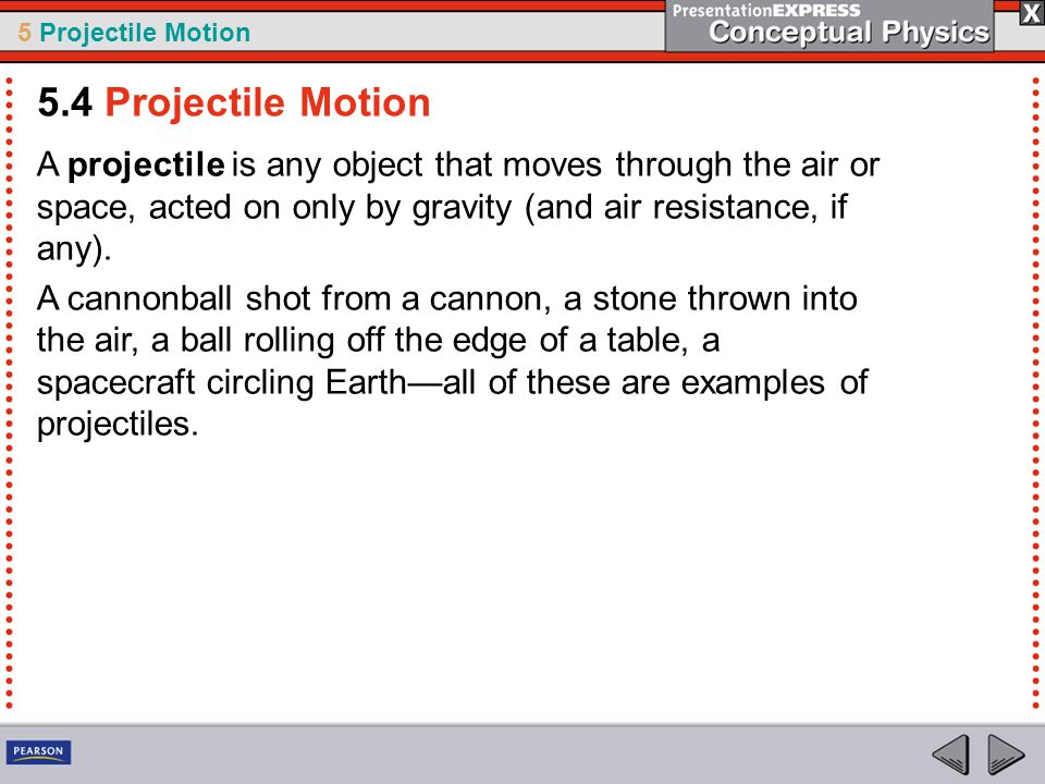 5 Projectile Motion A projectile is any object that moves through the air or space, acted on only by gravity (and air resistance, if any). A cannonbal