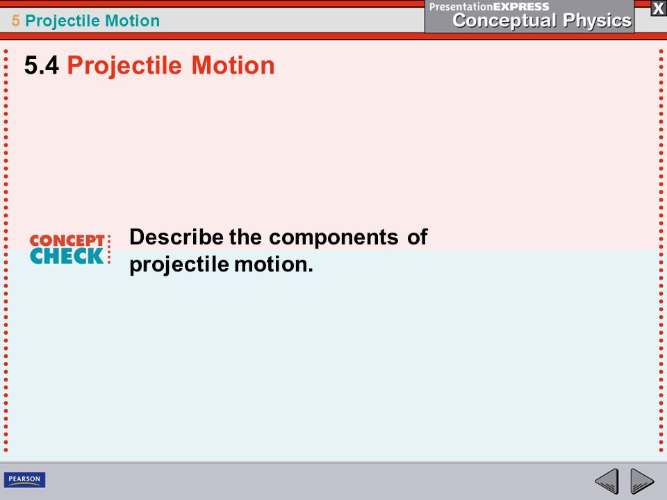 5 Projectile Motion Describe the components of projectile motion. 5.4 Projectile Motion