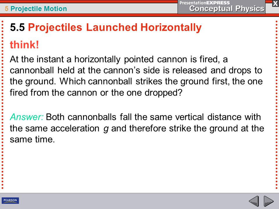 5 Projectile Motion think! At the instant a horizontally pointed cannon is fired, a cannonball held at the cannon's side is released and drops to the