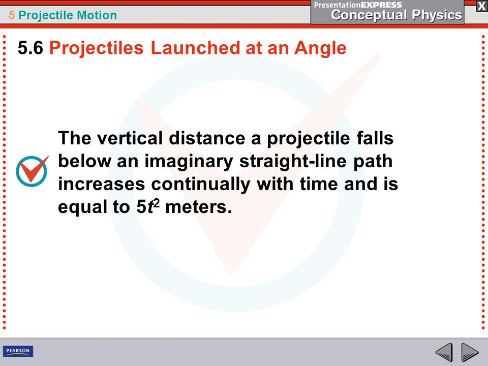 5 Projectile Motion The vertical distance a projectile falls below an imaginary straight-line path increases continually with time and is equal to 5t