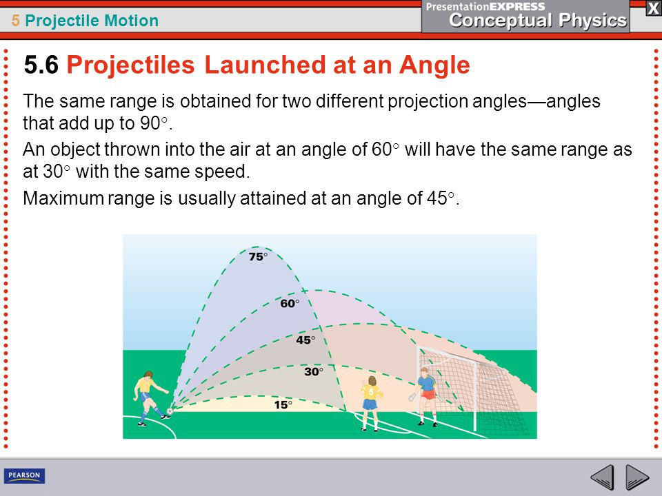 5 Projectile Motion The same range is obtained for two different projection angles—angles that add up to 90°. An object thrown into the air at an angl