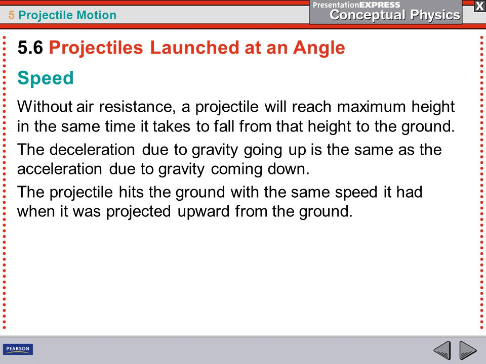 5 Projectile Motion Speed Without air resistance, a projectile will reach maximum height in the same time it takes to fall from that height to the gro