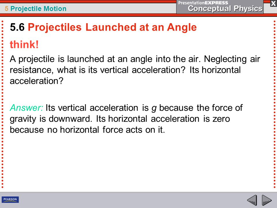 5 Projectile Motion think! A projectile is launched at an angle into the air. Neglecting air resistance, what is its vertical acceleration? Its horizo
