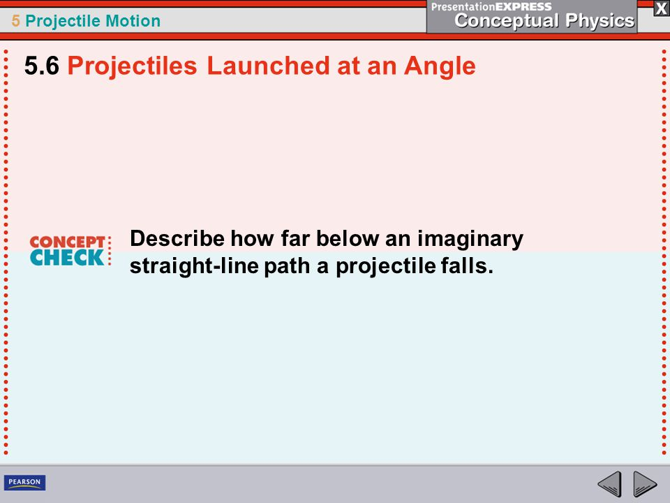 5 Projectile Motion Describe how far below an imaginary straight-line path a projectile falls. 5.6 Projectiles Launched at an Angle